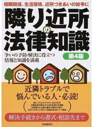 隣り近所の法律知識 相隣関係、生活環境、近所づきあいの紛争に 争いの予防・解決に役立つ情報と知識を満載 2015第4版