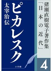猪瀬直樹電子著作集「日本の近代」第4巻 ピカレスク 太宰治伝