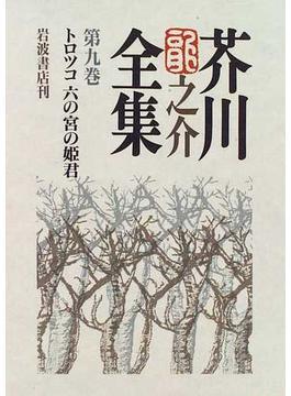 芥川龍之介全集 第9巻 トロツコ 六の宮の姫君