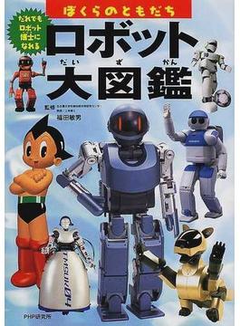 ロボット大図鑑 ぼくらのともだち だれでもロボット博士になれる