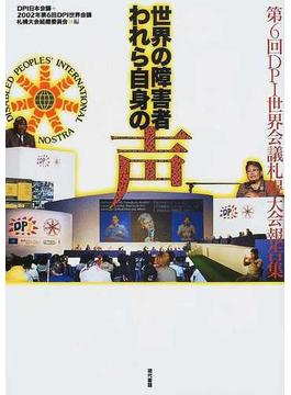 世界の障害者われら自身の声 第6回DPI世界会議札幌大会報告集