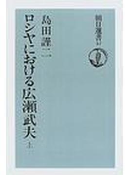 ロシヤにおける広瀬武夫 オンデマンド版 上(朝日選書)