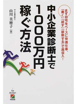 中小企業診断士で1000万円稼ぐ方法 まず自宅をベースに快適仕事、「書く」「話す」「診断する」で高収入!