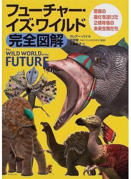 フューチャー・イズ・ワイルド完全図解 驚異の進化を遂げた2億年後の未来生物たち
