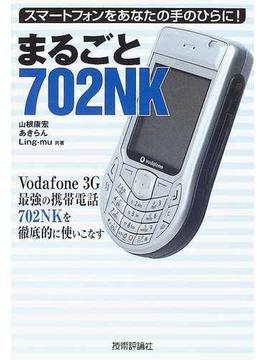 まるごと702NK スマートフォンをあなたの手のひらに! Vodafone 3G最強の携帯電話702NKを徹底的に使いこなす