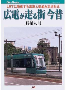 広電が走る街今昔 LRTに脱皮する電車と街並み定点対比(JTBキャンブックス)