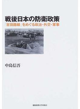 戦後日本の防衛政策 「吉田路線」をめぐる政治・外交・軍事