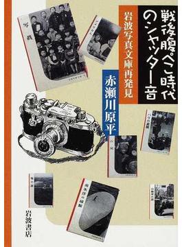 戦後腹ぺこ時代のシャッター音 岩波写真文庫再発見