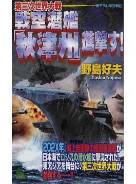 第三次世界大戦戦空潜艦「秋津州」進撃す! 書下ろし架空戦記