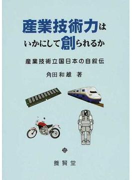 産業技術力はいかにして創られるか 産業技術立国日本の自叙伝