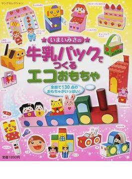 いまいみさの牛乳パックでつくるエコおもちゃ 全部で130点のおもちゃがいっぱい!