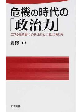 危機の時代の「政治力」 江戸の指導者に学ぶ「上に立つ者」のあり方(日文新書)