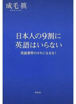 日本人の9割に英語はいらない 英語業界のカモになるな!