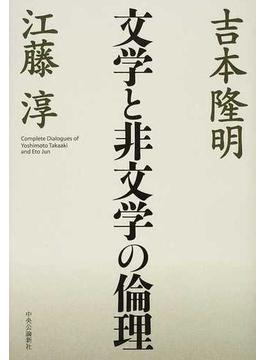 文学と非文学の倫理 Complete Dialogues of Yoshimoto Takaaki and Eto Jun