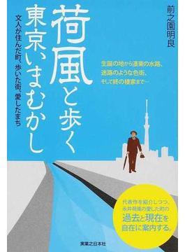 荷風と歩く東京いまむかし 文人が住んだ町、歩いた街、愛したまち 生誕の地から濹東の水路、迷路のような色街、そして終の棲家まで…