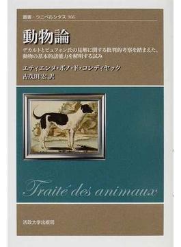 動物論 デカルトとビュフォン氏の見解に関する批判的考察を踏まえた,動物の基本的諸能力を解明する試み