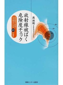 放射線被ばく危険度チェック 放射線汚染国で生き残るための105の知恵(YUBISASHI羅針盤プレミアムシリーズ)