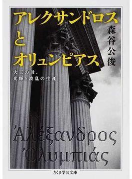 アレクサンドロスとオリュンピアス 大王の母、光輝と波乱の生涯(ちくま学芸文庫)