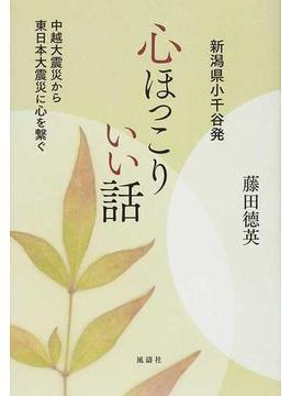 心ほっこりいい話 新潟県小千谷発 中越大震災から東日本大震災に心を繫ぐ