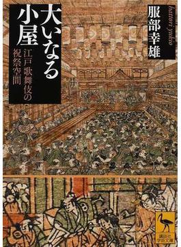 大いなる小屋 江戸歌舞伎の祝祭空間(講談社学術文庫)