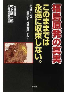 福島原発の真実 このままでは永遠に収束しない。 まだ遅くない−原子炉を「冷温密封」する!