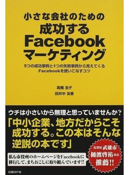 小さな会社のための成功するFacebookマーケティング 5つの成功事例と1つの失敗事例から見えてくるFacebookを使いこなすコツ