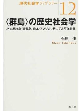 〈群島〉の歴史社会学 小笠原諸島・硫黄島、日本・アメリカ、そして太平洋世界