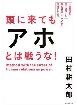 頭に来てもアホとは戦うな! 人間関係を思い通りにし、最高のパフォーマンスを実現する方法(朝日新聞出版)
