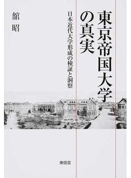 東京帝国大学の真実 日本近代大学形成の検証と洞察
