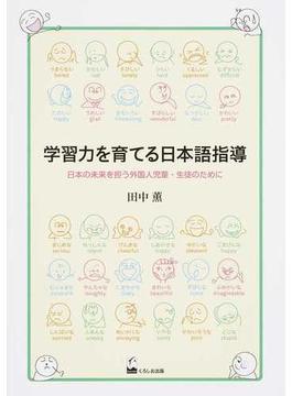 学習力を育てる日本語指導 日本の未来を担う外国人児童・生徒のために