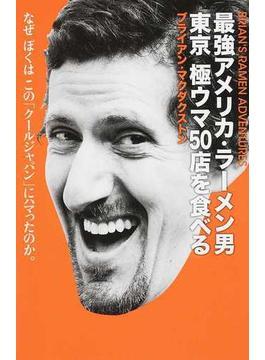 最強アメリカ・ラーメン男東京極ウマ50店を食べる なぜぼくはこの「クールジャパン」にハマったのか。