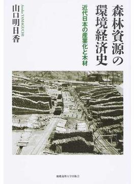 森林資源の環境経済史 近代日本の産業化と木材