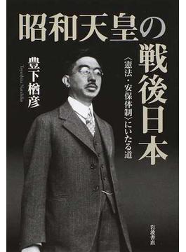 昭和天皇の戦後日本 〈憲法・安保体制〉にいたる道