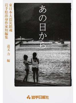 あの日から 東日本大震災鎮魂 岩手県出身作家短編集