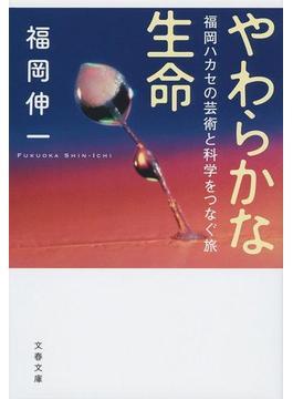 やわらかな生命 福岡ハカセの芸術と科学をつなぐ旅(文春文庫)