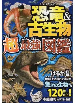 恐竜&古生物超最強図鑑 はるか昔、地球上に現れて消えた驚きの生物たち120体以上!