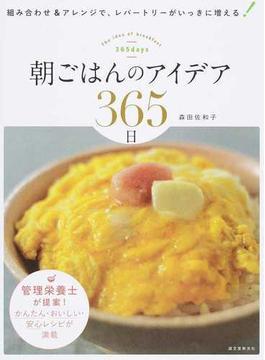 朝ごはんのアイデア365日 組み合わせ&アレンジで、レパートリーがいっきに増える! 管理栄養士が提案!かんたん・おいしい・安心レシピが満載