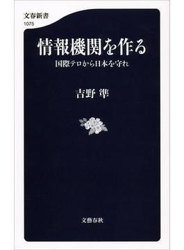 情報機関を作る 国際テロから日本を守れ(文春新書)