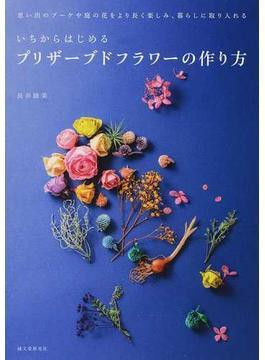 いちからはじめるプリザーブドフラワーの作り方 思い出のブーケや庭の花をより長く楽しみ、暮らしに取り入れる