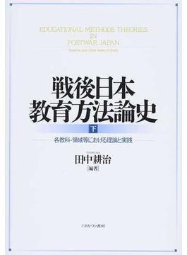 戦後日本教育方法論史 下 各教科・領域等における理論と実践
