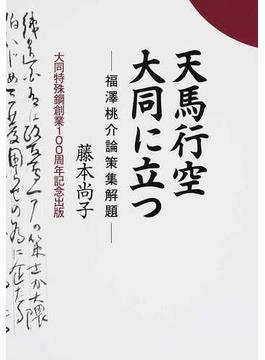 天馬行空大同に立つ 福澤桃介論策集解題 大同特殊鋼創業100周年記念出版