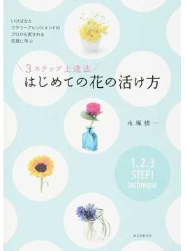 3ステップ上達法はじめての花の活け方 いけばなとフラワーアレンジメントのプロから愛される花屋に学ぶ