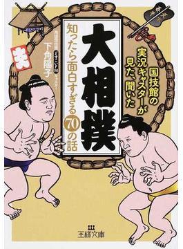 「大相撲」知ったら面白すぎる70の話 国技館の実況キャスターが見た、聞いた(王様文庫)