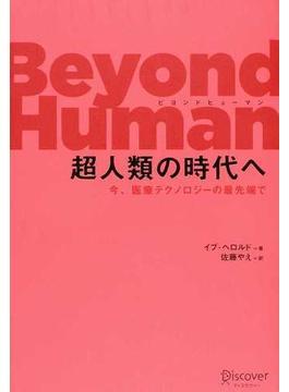 Beyond Human超人類の時代へ 今、医療テクノロジーの最先端で