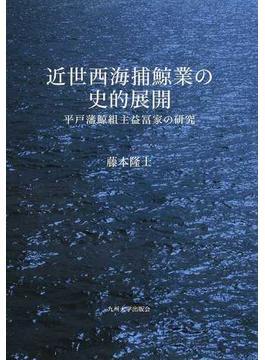 近世西海捕鯨業の史的展開 平戸藩鯨組主益冨家の研究