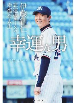 幸運な男 伊藤智仁 悲運のエースの幸福な人生