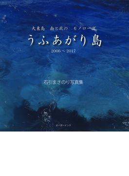 うふあがり島 2006~2017 大東島 南と北の モノローグ 石引まさのり写真集