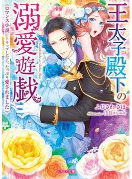 王太子殿下の溺愛遊戯~ロマンス小説へトリップしたら、たっぷり愛されました~(ベリーズ文庫)