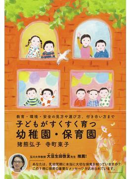 子どもがすくすく育つ幼稚園・保育園 教育・環境・安全の見方や選び方、付き合い方まで