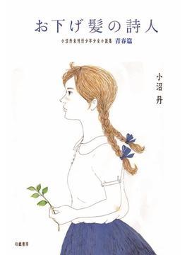 お下げ髪の詩人 小沼丹未刊行少年少女小説集・青春篇